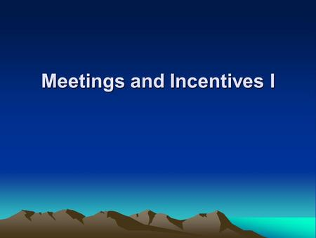 Meetings and Incentives I. Meetings and Incentives Learning Objectives :- Evolution of the modern meeting and explain why meetings are important to the.
