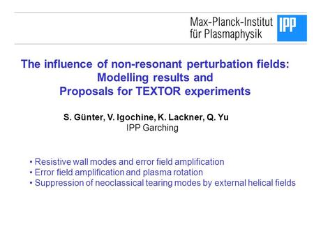 The influence of non-resonant perturbation fields: Modelling results and Proposals for TEXTOR experiments S. Günter, V. Igochine, K. Lackner, Q. Yu IPP.