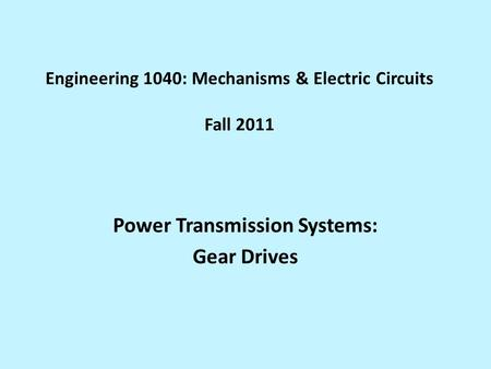 Engineering 1040: Mechanisms & Electric Circuits Fall 2011 Power Transmission Systems: Gear Drives.