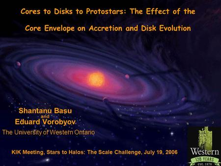 The University of Western Ontario Shantanu Basu and Eduard Vorobyov Cores to Disks to Protostars: The Effect of the Core Envelope on Accretion and Disk.