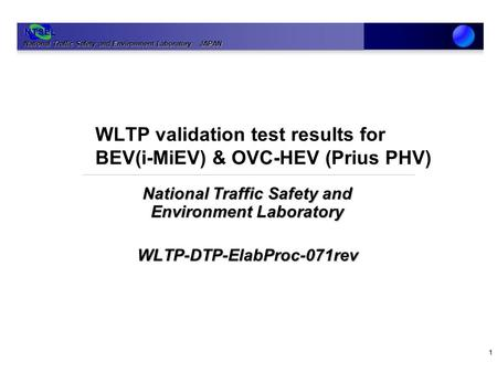 National Traffic Safety and Environment Laboratory JAPAN NTSEL WLTP validation test results for BEV(i-MiEV) & OVC-HEV (Prius PHV) National Traffic Safety.