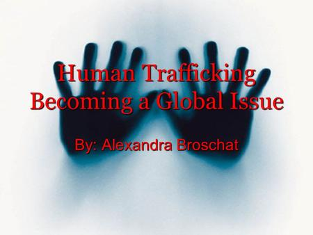 Human Trafficking Becoming a Global Issue By: Alexandra Broschat.