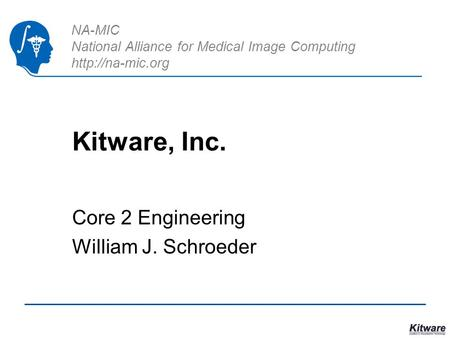 NA-MIC National Alliance for Medical Image Computing  Kitware, Inc. Core 2 Engineering William J. Schroeder.