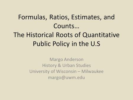 Formulas, Ratios, Estimates, and Counts… The Historical Roots of Quantitative Public Policy in the U.S Margo Anderson History & Urban Studies University.