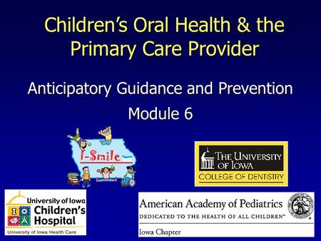 Module 6 Children's Oral Health & the Primary Care Provider Anticipatory Guidance and Prevention.