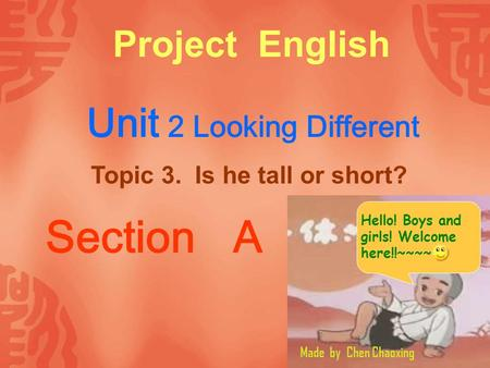 Project English Unit 2 Looking Different Topic 3. Is he tall or short? Section A Made by Chen Chaoxing Hello! Boys and girls! Welcome here!!~~~~