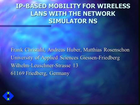 IP-BASED MOBILITY FOR WIRELESS LANS WITH THE NETWORK SIMULATOR NS Frank Christahl, Andreas Huber, Matthias Rosenschon University of Applied Sciences Giessen-Friedberg.