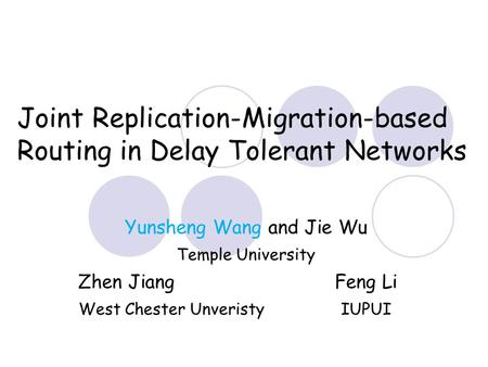 Joint Replication-Migration-based Routing in Delay Tolerant Networks Yunsheng Wang and Jie Wu Temple University Zhen Jiang Feng Li West Chester Unveristy.
