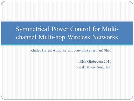Khaled Hatem Almotairi and Xuemin (Sherman) Shen IEEE Globecom 2010 Speak: Huei-Rung, Tsai Symmetrical Power Control for Multi- channel Multi-hop Wireless.