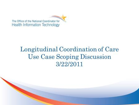 Longitudinal Coordination of Care Use Case Scoping Discussion 3/22/2011.