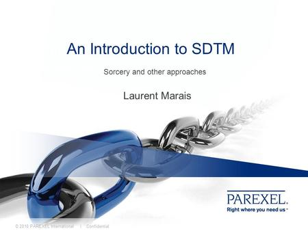 © 2010 PAREXEL International | Confidential An Introduction to SDTM Laurent Marais Sorcery and other approaches An Introduction to SDTM.