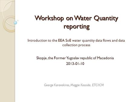 Workshop on Water Quantity reporting Workshop on Water Quantity reporting Introduction to the EEA SoE water quantity data flows and data collection process.