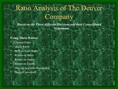 Ratio Analysis of The Denver Company Based on the Three different Divisions and their Consolidated Statements Using These Ratios: Current Ratio Quick Ratio.