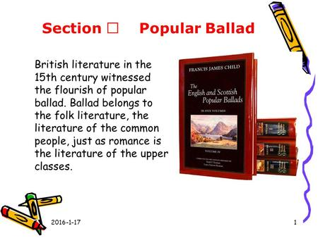 Section Ⅲ Popular Ballad British literature in the 15th century witnessed the flourish of popular ballad. Ballad belongs to the folk literature, the literature.