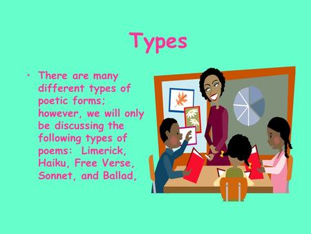Types There are many different types of poetic forms; however, we will only be discussing the following types of poems: Limerick, Haiku, Free Verse, Sonnet,