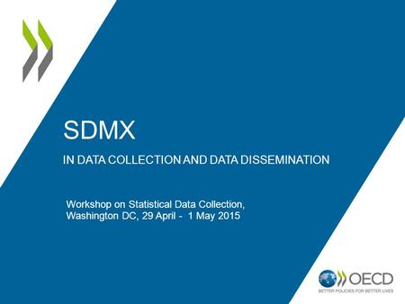 SDMX IN DATA COLLECTION AND DATA DISSEMINATION Workshop on Statistical Data Collection, Washington DC, 29 April - 1 May 2015.