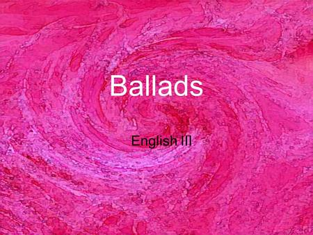 Ballads English III. Characteristics of Ballads A ballad is a narrative composition in rhythmic verse suitable for singing. Ballads are poems that tell.