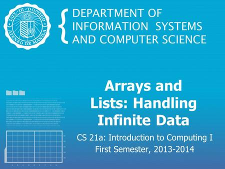 Arrays and Lists: Handling Infinite Data CS 21a: Introduction to Computing I First Semester, 2013-2014.