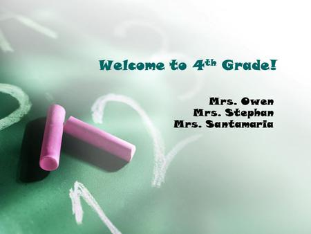 Welcome to 4 th Grade! Mrs. Owen Mrs. Stephan Mrs. Santamaria.