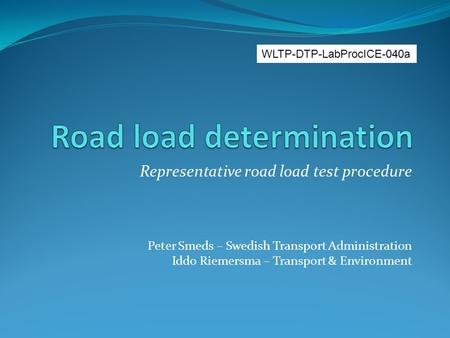 Representative road load test procedure Peter Smeds – Swedish Transport Administration Iddo Riemersma – Transport & Environment WLTP-DTP-LabProcICE-040a.