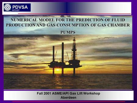 NUMERICAL MODEL FOR THE PREDICTION OF FLUID PRODUCTION AND GAS CONSUPTION OF GAS CHAMBER PUMPS PDVSA INTEVEP Fall 2001 ASME/API Gas Lift Workshop Aberdeen.