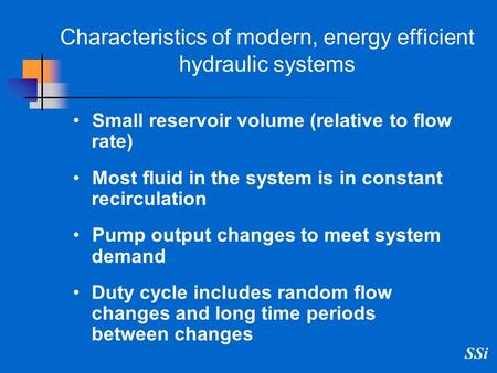 SSi Characteristics of modern, energy efficient hydraulic systems Small reservoir volume (relative to flow rate) Most fluid in the system is in constant.