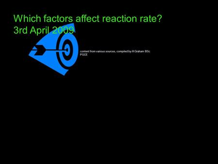 Which factors affect reaction rate? 3rd April 2009 content from various sources, compiled by H Graham BSc PGCE.