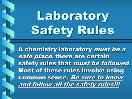 Laboratory Safety Rules A chemistry laboratory must be a safe place, there are certain safety rules that must be followed. Most of these rules involve.