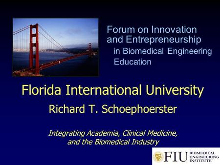 Florida International University Richard T. Schoephoerster Integrating Academia, Clinical Medicine, and the Biomedical Industry Forum on Innovation and.