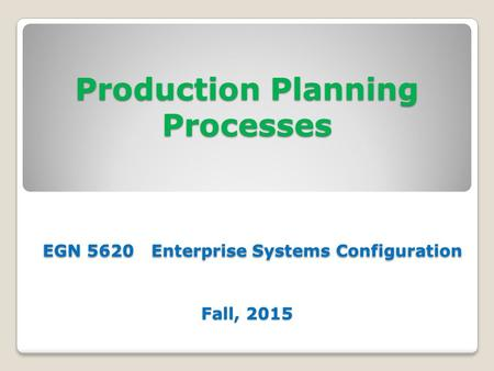 Production Planning Processes EGN 5620 Enterprise Systems Configuration Fall, 2015.