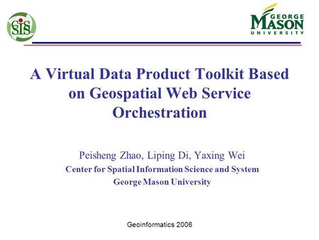 Geoinformatics 2006 A Virtual Data Product Toolkit Based on Geospatial Web Service Orchestration Peisheng Zhao, Liping Di, Yaxing Wei Center for Spatial.