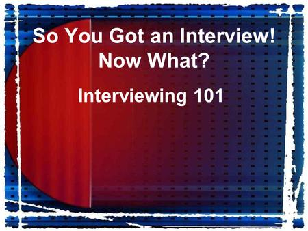 So You Got an Interview! Now What? Interviewing 101.