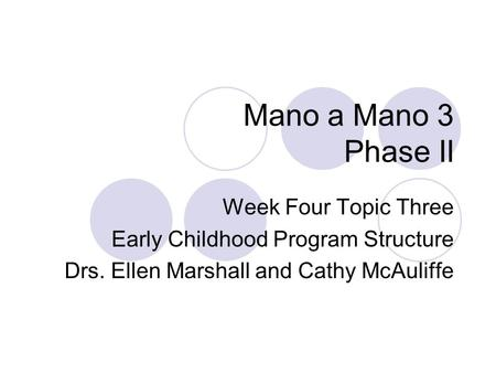 Mano a Mano 3 Phase II Week Four Topic Three Early Childhood Program Structure Drs. Ellen Marshall and Cathy McAuliffe.