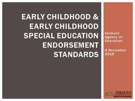 Vermont Agency of Education 4 December 2015 EARLY CHILDHOOD & EARLY CHILDHOOD SPECIAL EDUCATION ENDORSEMENT STANDARDS.