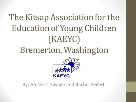 The Kitsap Association for the Education of Young Children (KAEYC) Bremerton, Washington By: An-Deiss Savage and Rachel Seifert.