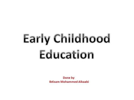 Done by Ibtisam Mohammed Alkaabi. 1- The early stage of development 2- The period between one and five years of age.