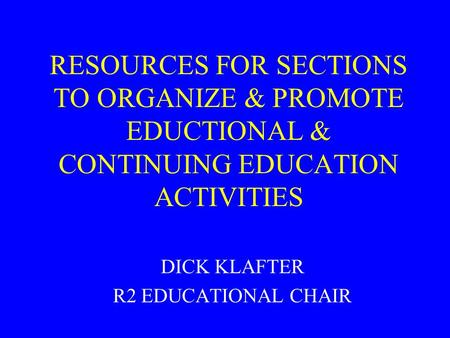 RESOURCES FOR SECTIONS TO ORGANIZE & PROMOTE EDUCTIONAL & CONTINUING EDUCATION ACTIVITIES DICK KLAFTER R2 EDUCATIONAL CHAIR.
