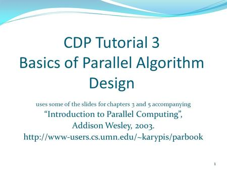 "CDP Tutorial 3 Basics of Parallel Algorithm Design uses some of the slides for chapters 3 and 5 accompanying ""Introduction to Parallel Computing"", Addison."