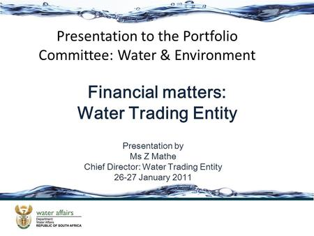 Presentation by Ms Z Mathe Chief Director: Water Trading Entity 26-27 January 2011 Presentation to the Portfolio Committee: Water & Environment Financial.