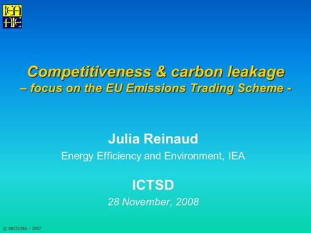© OECD/IEA - 2007 Competitiveness & carbon leakage – focus on the EU Emissions Trading Scheme - Julia Reinaud Energy Efficiency and Environment, IEA ICTSD.