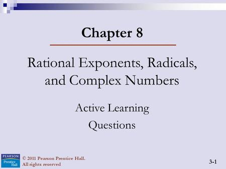 3-1 © 2011 Pearson Prentice Hall. All rights reserved Chapter 8 Rational Exponents, Radicals, and Complex Numbers Active Learning Questions.