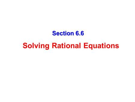 Section 6.6 Solving Rational Equations Definition A rational equation is an equation that contains one or more rational expressions. Examples: Goal: