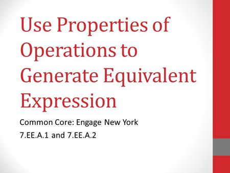 Use Properties of Operations to Generate Equivalent Expression Common Core: Engage New York 7.EE.A.1 and 7.EE.A.2.
