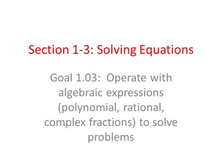 Section 1-3: Solving Equations Goal 1.03: Operate with algebraic expressions (polynomial, rational, complex fractions) to solve problems.