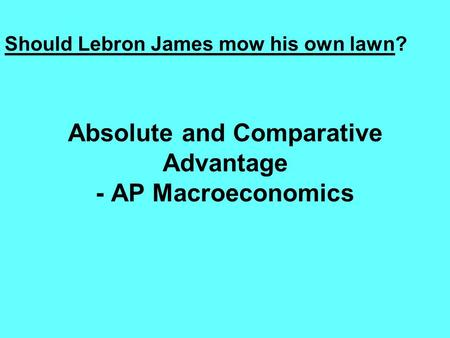 Absolute and Comparative Advantage - AP Macroeconomics Should Lebron James mow his own lawn?