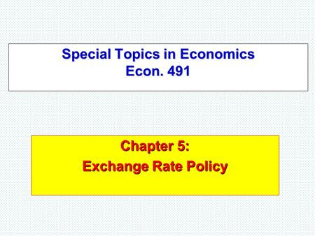 Special Topics in Economics Econ. 491 Chapter 5: Exchange Rate Policy.