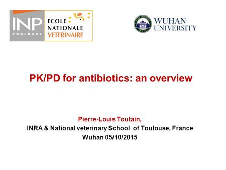 PK/PD for antibiotics: an overview Pierre-Louis Toutain, INRA & National veterinary School of Toulouse, France Wuhan 05/10/2015.