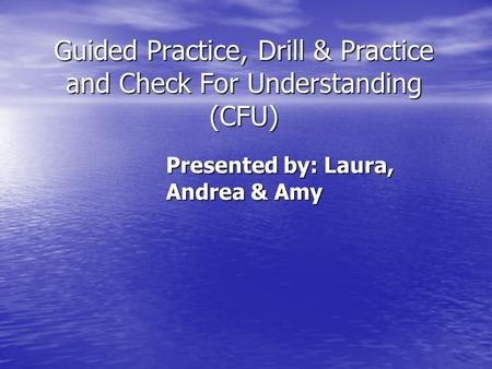 Guided Practice, Drill & Practice and Check For Understanding (CFU) Presented by: Laura, Andrea & Amy.