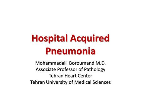 Hospital Acquired Pneumonia Mohammadali Boroumand M.D. Associate Professor of Pathology Tehran Heart Center Tehran University of Medical Sciences.
