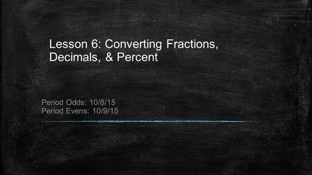 Lesson 6: Converting Fractions, Decimals, & Percent Period Odds: 10/8/15 Period Evens: 10/9/15.